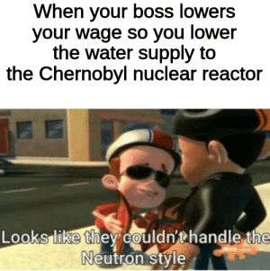 Water, Chernobyl, and Boss: When your boss lowers  your wage so you lower  the water supply to  the Chernobyl nuclear reactor  Looks like they couldn'thandle the  Neutron style Get nae naed