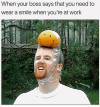 Work, Smile, and Boss: When your boss says that you need to  wear a smile when you're at work