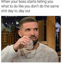 Tell me something I don't know 😒: When your boss starts telling you  what to do like you don't do the same  shit day in, day out Tell me something I don't know 😒