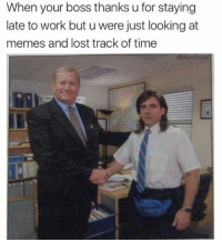 Memes, Lost, and Work: When your boss thanks u for staying  late to work but u were just looking at  memes and lost track of time  opa