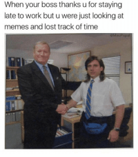Funny, Memes, and Lost: When your boss thanks u for staying  late to work but u were just looking at  memes and lost track of time  @MasiPopal No problem. @masipopal