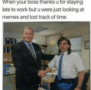 Memes, Lost, and Work: When your boss thanks u for staying  late to work but u were just looking at  memes and lost track of time meirl