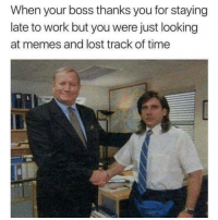 Funny, Memes, and Lost: When your boss thanks you for staying  late to work but you were just looking  at memes and lost track of time SarcasmOnly