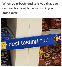 Come Over, Best, and Boyfriend: When your boyfriend tells you that you  can see his bionicle collection if you  come over  PEANUT  TS  ave  54p  best tasting nut! K  L SALTED  NUTS  ORİ6 ROASTED  PEANUTS  RY ROAS  PEA