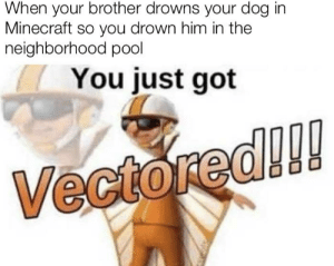 Don't tell mom: When your brother drowns your dog in  Minecraft so you drown him in the  neighborhood pool  You just got  Vectored!!! Don't tell mom
