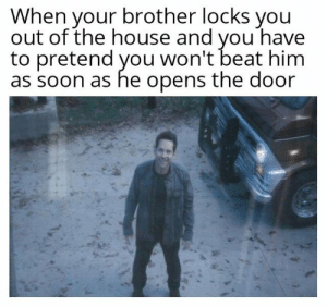 Locks: When your brother locks you  out of the house and you have  to pretend you won't beat him  as soon as he opens the door