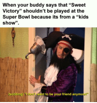 "Super Bowl, Kids, and Bowl: When your buddy says that ""Sweet  Victory"" shouldn't be played at the  Super Bowl because its from a ""kids  show"".  obbing) ""I don't want to be your friend anymore!"" I cant trust these kinds of people"