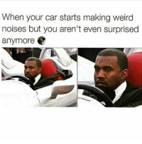Who else got that kanyewest facial expression when they're on their ride? 😂😂😂 Follow @onlyinthehood for more: When your car starts making weird  noises but you aren't even surprised  anymore Who else got that kanyewest facial expression when they're on their ride? 😂😂😂 Follow @onlyinthehood for more