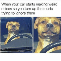 Me this morning 😂😩: When your car starts making weird  noises so you turn up the music  trying to ignore them Me this morning 😂😩