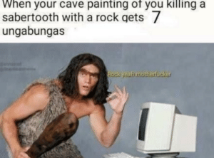 Irl, Me IRL, and Rock: When your cave painting of you killing a  sabertooth with a rock gets 7  ungabungas  Rock  hmotherfucker Me irl