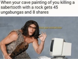 Me irl by REE3EEEEEEEE MORE MEMES: When your cave painting of you killing a  sabertooth with a rock gets 45  ungabungas and 8 shares  ock yeah motherfucker Me irl by REE3EEEEEEEE MORE MEMES