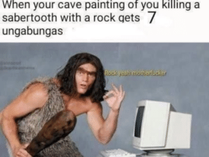 ock: When your cave painting of you killing a  sabertooth with a rock gets  ungabungas  ock Weahi motherfücker