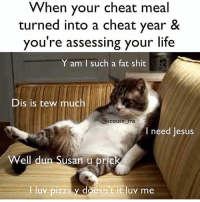These feels. @scouse_ma: When your cheat meal  turned into a cheat year &  you're assessing your life  Y am I such a fat shit  Dis is tew much  Scouse ma  I need Jesus  Well dun Susan u pric  luv pizza y doesn t it luv me These feels. @scouse_ma