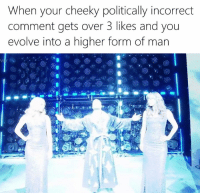 Cheeki: When your cheeky politically incorrect  comment gets over 3 likes and you  evolve into a higher form of man