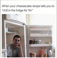 """Chill, Funny, and Lmao: When your cheesecake recipe tells you to  """"chill in the fridge for 1hr"""" Lmao 😂"""