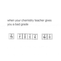 Bad, Memes, and Teacher: when your chemistry teacher gives  you a bad grade  900  F U C K  Th  Br O