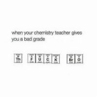 bad grade: when your chemistry teacher gives  you a bad grade  92  19  35  Th  Br O