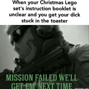 Utter shite: When your Christmas Lego  set's instruction booklet is  unclear and you get your dick  stuck in the toaster  MISSION FAILED WE'LL  GET EM' NEXT TIME  mematic net Utter shite