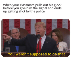 Police, Glock, and The Police: When your classmate pulls out his glock  before you give him the signal and ends  up getting shot by the police  You weren't supposed to do that Oops