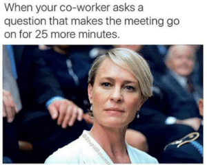 Memes, Asks, and Com: When your co-worker asks a  question that makes the meeting go  on for 25 more minutes. dopl3r.com - Memes - When your co-worker asks a question that makes ...