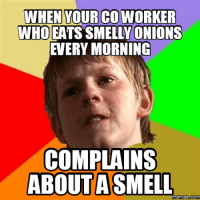 Complain, Complaining, and Co-Worker: WHEN YOUR CO WORKER  WHO EATS SMELLY ONIONS  EVERY MORNING  COMPLAIN  ABOUT A SMELL  memes Com