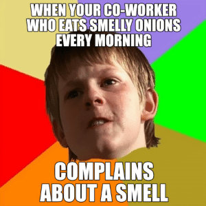 Bored, Funny, and Memes: WHEN YOUR CO-WORKER  WHO EATS SMELLY ONIONS  EVERY MORNING  COMPLAINS  ABOUT A SMELL Funny-Office-Coworker-Memes | Bored Panda