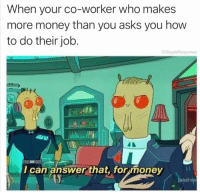 Money, How To, and Humans of Tumblr: When your co-worker who makes  more money than you asks you how  to do their job.  StupidResumes  2.  I-1  I can answerthat, for money  (adult