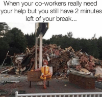 Break, Help, and You: When your co-workers really need  your help but you still have 2 minutes  left of your break...