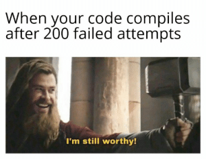 Anyway I made it: When your code compiles  after 200 failed attempts  I'm still worthy! Anyway I made it