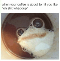 """Oooh shit. 🐸 follow 👉 @wolfgrillz 4 more: when your coffee is about to hit you like  """"oh shit whaddup"""" Oooh shit. 🐸 follow 👉 @wolfgrillz 4 more"""