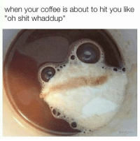 """😂🐸 Cr @wolfgrillz: when your coffee is about to hit you like  """"oh shit whaddup"""" 😂🐸 Cr @wolfgrillz"""