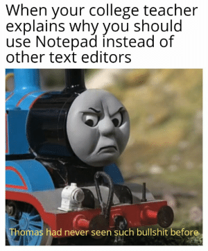 I study in an engineering college where my teacher forces me to use Notepad instead of other text editors: When your college teacher  explains why you should  use Notepad instead of  other text editors  Thomas had never seen such bullshit before I study in an engineering college where my teacher forces me to use Notepad instead of other text editors