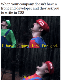 It do be like this sometimes: When your company doesn't have a  front end developer and they ask you  to write in CSS  I have a question. For god.  WH It do be like this sometimes