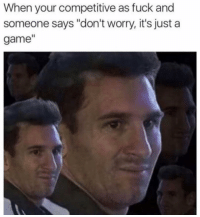 "Fuck, Game, and Girl Memes: When your competitive as fuck and  someone says ""don't worry, it's just a  game"" Everything is a competition unless I'm losing and then relax, not everything is a competition."