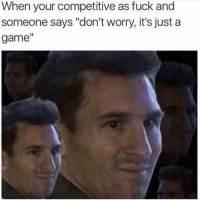 "Funny, Lol, and Fuck: When your competitive as fuck and  someone says ""don't worry, it's just a  game"" Lol sikeeeee"