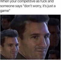 "Af, Friends, and Memes: When your competitive as fuck and  someone says ""don't worry, it's just a  game"" Dm to 10 friends if you're competitive af 😂"