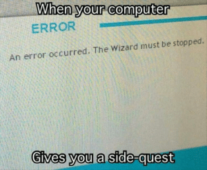 Computer, MeIRL, and Wizard: When your computer  ERROR  0  An error occurred. The Wizard must be stopped.  Gives you a stde- meirl
