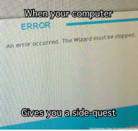 Computers, Memes, and Windows: When your computer  ERROR  An error occurred. The Wizard must be stopped.  Gives you a side quest  FACEBOOK COMIFLROLEPLAYING Upon completion, you will be rewarded Windows XP.   -Reigar Stonebeard