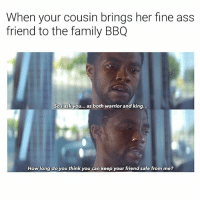 Ass, Family, and Dank Memes: When your cousin brings her fine ass  friend to the family BBQ  Sol ask you... as both warrior and king...  How long do you think you can keep your friend safe from me? 😂😂😂😂