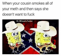 Fuck, Meth, and Cousin: When your cousin smokes all of  your meth and then says she  doesn't want to fuck  IG: @Cousin. Fucker
