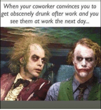 Drunk, Funny, and Work: When your coworker convinces you to  get obscenely drunk after work and you  see them at work the next day.. Tag this idiot friend