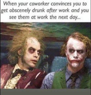 Drunk, Work, and Next: When your coworker convinces you to  get obscenely drunk after work and you  see them at work the next day. When Your Coworker Convinces You To Get Obscenely Drunk After Work ...