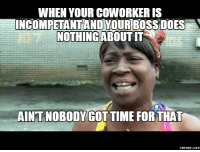 Boss, Time-For-That, and When Your: WHEN YOUR COWORKER IS  INCOMPETANTAND YOUR BOSS DOES A  NOTHING ABOUTIT  AINTNOBODYGOT TIME FOR THAT  memes.com