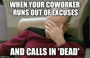 Facepalm, Meme, and Com: WHEN YOUR COWORKER  RUNSOUT OFEXCUSES  AND CALLS IN'DEAD  imgflip.com Captain Picard Facepalm Meme - Imgflip