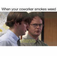 Friends, Weed, and Best: When your coworker smokes weed  Do you want to form  an alliance...with me? How best friends are made 😂 @wolfiememes