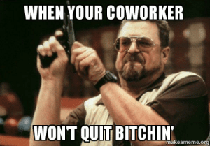 Meme, Make A, and Org: WHEN YOUR COWORKER  WON'T QUIT BITCHIN'  makeameme.org When Your CoWorker Won't Quit Bitchin' - | Make a Meme