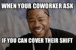 Funny, Meme, and Ask: WHEN YOUR COWORKERASK  IF YOU CAN COVER THEIR SHIFT Meme Creator - Funny When your coworker ask If you can cover their ...