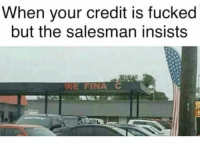 Salesman, When, and Credit: When your credit is fucked  but the salesman insists  WE FINA C We Fina C😩😂 https://t.co/GGtfS9NrU6