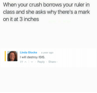 Crush, Isis, and Ruler: When your crush borrows your ruler in  class and she asks why there's a mark  on it at 3 inches  Linda Glocke a year ago  I will destroy ISIS.  7YReply Share https://t.co/BQLmXx4cWN