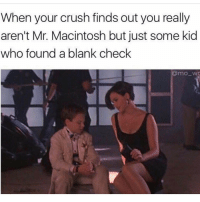 Crush, Girl Memes, and Blank: When your crush finds out you really  aren't Mr. Macintosh but just some kid  who found a blank check  @mo wa If she hasn't seen Blank Check she's too young for you, bro @mo_wad